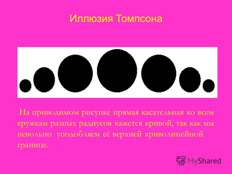 Иллюзия Томпсона На приводимом рисунке прямая касательная ко всем кружкам разных радиусов кажется кривой, так как мы невольно уподобляем её верхней криволинейной границе.