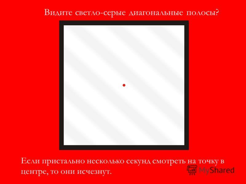 Видите светло-серые диагональные полосы? Если пристально несколько секунд смотреть на точку в центре, то они исчезнут.