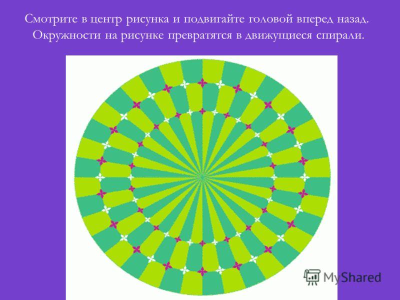 Смотрите в центр рисунка и подвигайте головой вперед назад. Окружности на рисунке превратятся в движущиеся спирали.