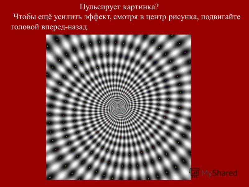 Пульсирует картинка? Чтобы ещё усилить эффект, смотря в центр рисунка, подвигайте головой вперед-назад.