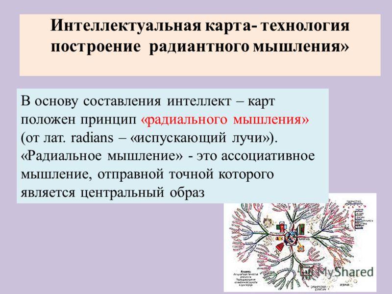 Интеллектуальная карта- технология построение радиантного мышления» В основу составления интеллект – карт положен принцип «радиального мышления» (от лат. radians – «испускающий лучи»). «Радиальное мышление» - это ассоциативное мышление, отправной точ