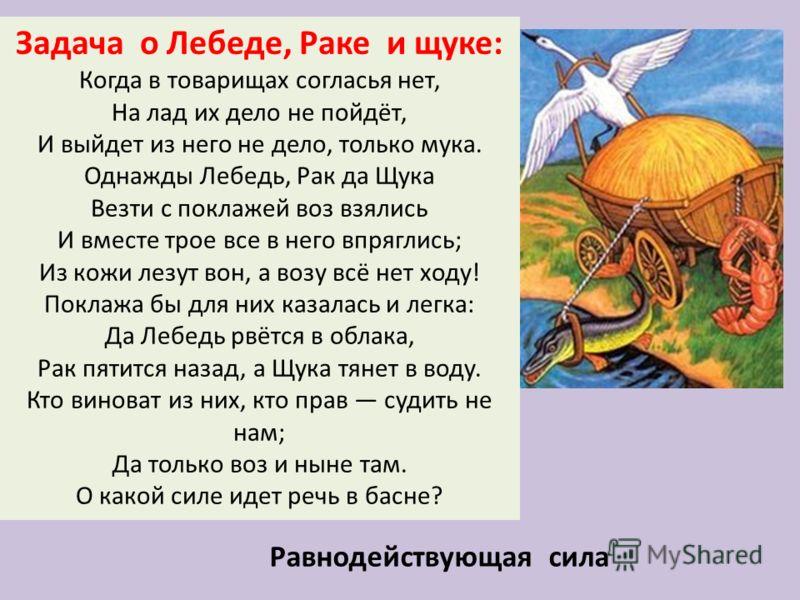 Задача о Лебеде, Раке и щуке: Когда в товарищах согласья нет, На лад их дело не пойдёт, И выйдет из него не дело, только мука. Однажды Лебедь, Рак да Щука Везти с поклажей воз взялись И вместе трое все в него впряглись; Из кожи лезут вон, а возу всё