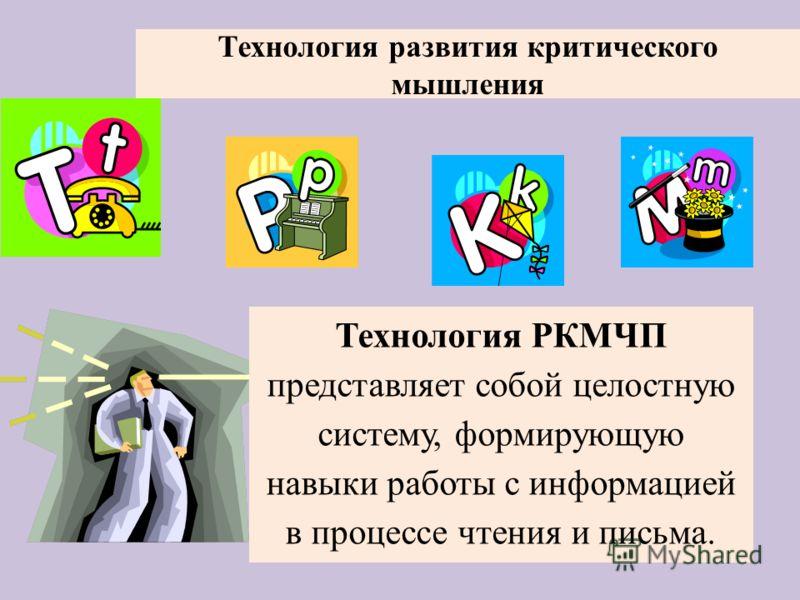 Технология развития критического мышления Технология РКМЧП представляет собой целостную систему, формирующую навыки работы с информацией в процессе чтения и письма.