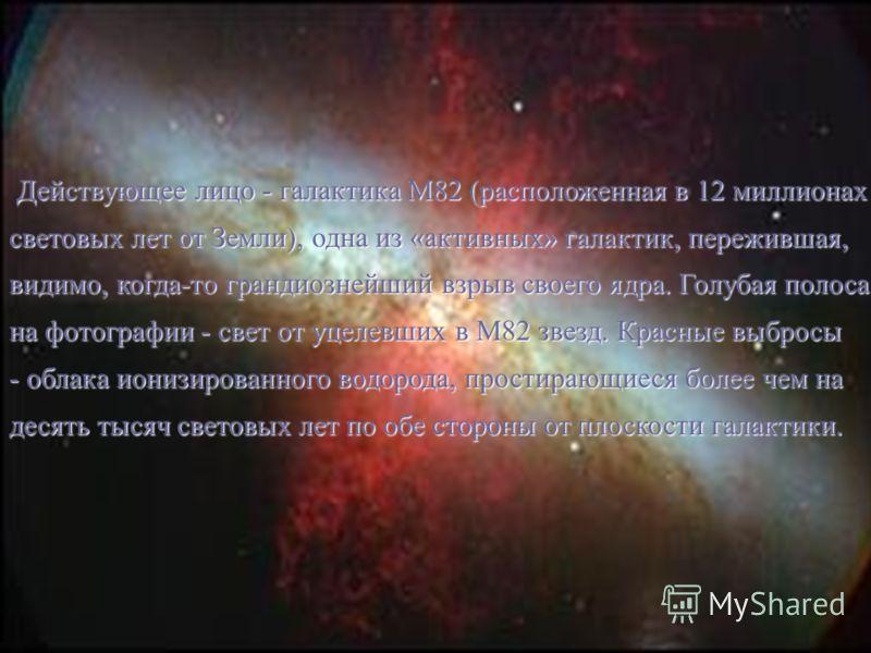 Действующее лицо - галактика M82 (расположенная в 12 миллионах Действующее лицо - галактика M82 (расположенная в 12 миллионах световых лет от Земли), одна из «активных» галактик, пережившая, видимо, когда-то грандиознейший взрыв своего ядра. Голубая