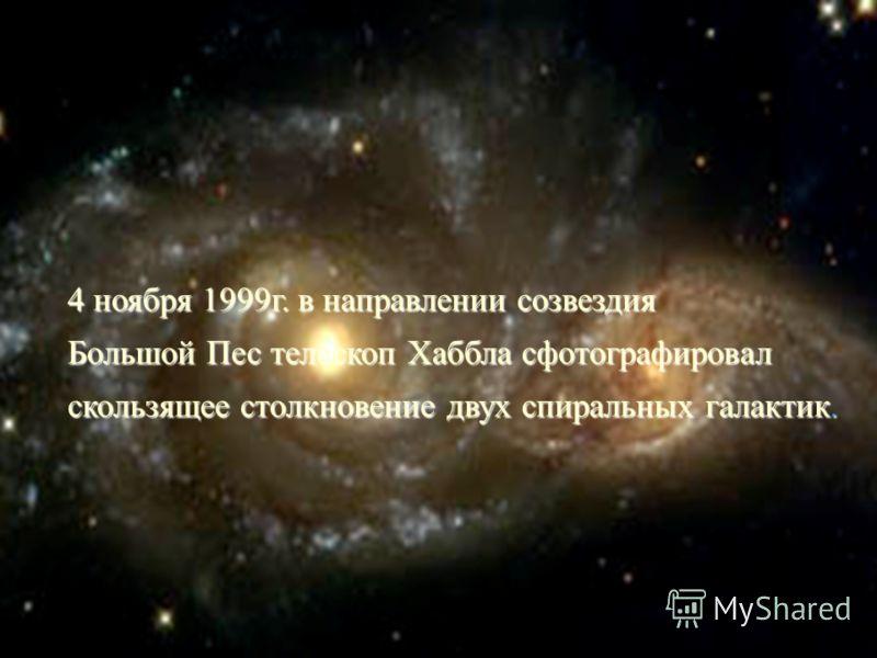 4 ноября 1999г. в направлении созвездия Большой Пес телескоп Хаббла сфотографировал скользящее столкновение двух спиральных галактик.