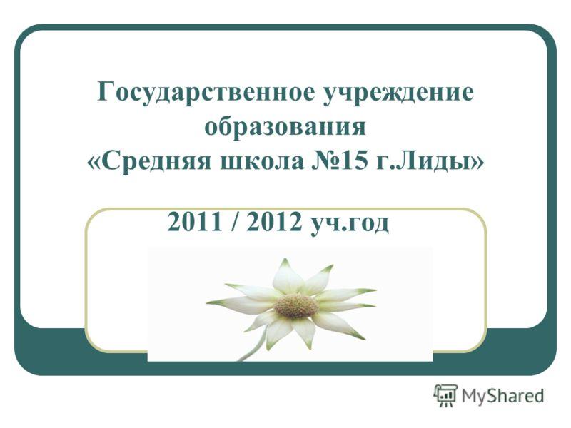 Государственное учреждение образования «Средняя школа 15 г.Лиды» 2011 / 2012 уч.год
