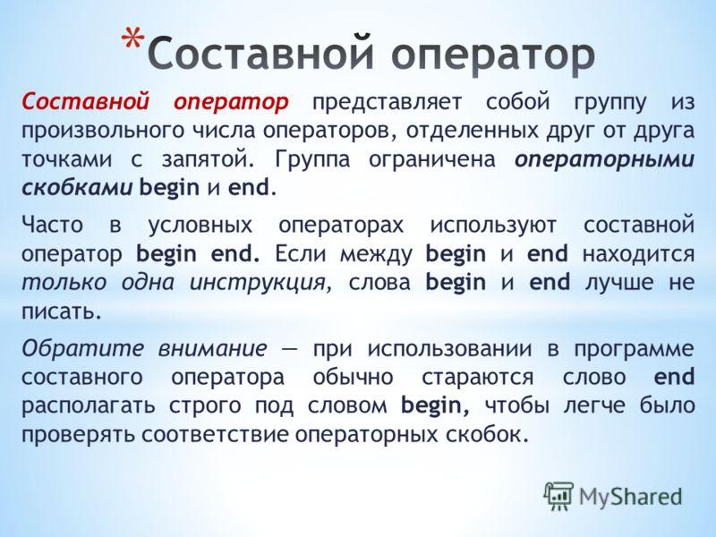 Составной оператор представляет собой группу из произвольного числа операторов, отделенных друг от друга точками с запятой. Группа ограничена операторными скобками begin и end. Часто в условных операторах используют составной оператор begin end. Если