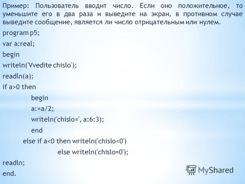 Пример: Пользователь вводит число. Если оно положительное, то уменьшите его в два раза и выведите на экран, в противном случае выведите сообщение, является ли число отрицательным или нулем. program p5; var a:real; begin writeln('Vvedite chislo'); rea