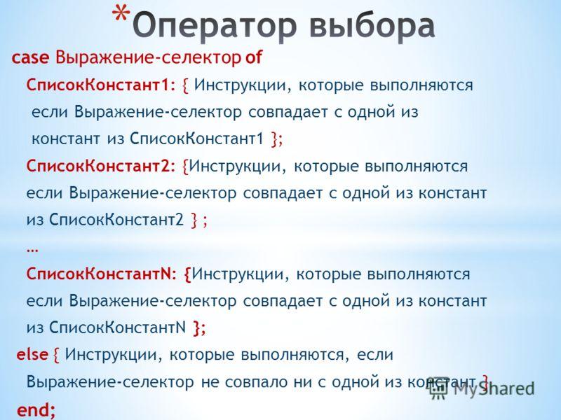 case Выражение-селектор of СписокКонстант1: { Инструкции, которые выполняются если Выражение-селектор совпадает с одной из констант из СписокКонстант1 }; СписокКонстант2: {Инструкции, которые выполняются если Выражение-селектор совпадает с одной из к