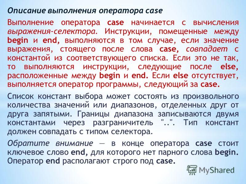 Описание выполнения оператора case Выполнение оператора case начинается с вычисления выражения-селектора. Инструкции, помещенные между begin и end, выполняются в том случае, если значение выражения, стоящего после слова case, совпадает с константой и