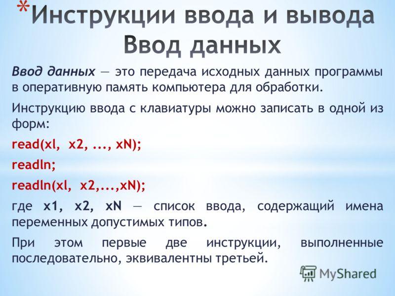 Ввод данных это передача исходных данных программы в оперативную память компьютера для обработки. Инструкцию ввода с клавиатуры можно записать в одной из форм: read(xl, х2,..., xN); readln; readln(xl, x2,...,xN); где x1, x2, xN список ввода, содержащ