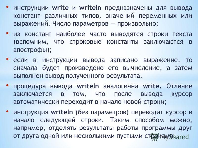 инструкции write и writeln предназначены для вывода констант различных типов, значений переменных или выражений. Число параметров произвольно; из констант наиболее часто выводятся строки текста (вспомним, что строковые константы заключаются в апостро