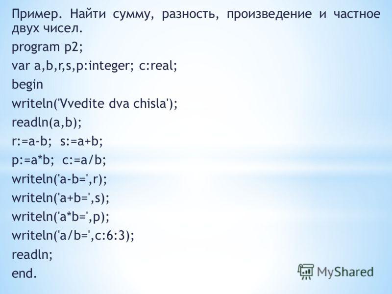 Пример. Найти сумму, разность, произведение и частное двух чисел. program p2; var a,b,r,s,p:integer; c:real; begin writeln('Vvedite dva chisla'); readln(a,b); r:=a-b; s:=a+b; p:=a*b; c:=a/b; writeln('a-b=',r); writeln('a+b=',s); writeln('a*b=',p); wr
