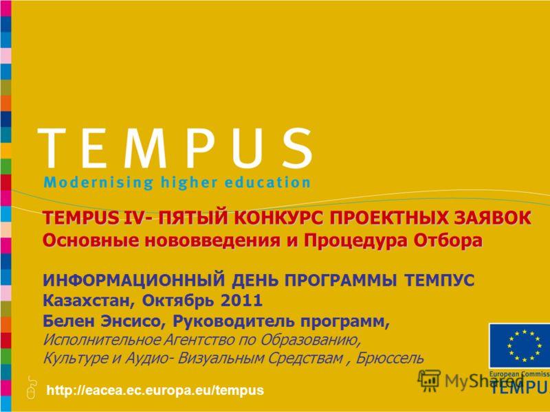 http://eacea.ec.europa.eu/tempus ИНФОРМАЦИОННЫЙ ДЕНЬ ПРОГРАММЫ ТЕМПУС Казахстан, Октябрь 2011 Белен Энсисо, Руководитель программ, Исполнительное Агентство по Образованию, Культуре и Аудио- Визуальным Средствам, Брюссель TEMPUS IV- ПЯТЫЙ КОНКУРС ПРОЕ