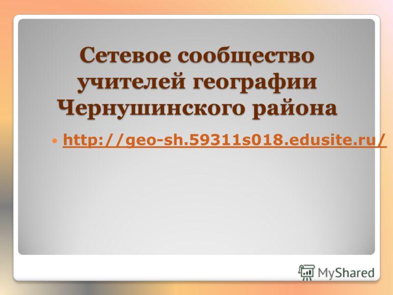 Сетевое сообщество учителей географии Чернушинского района http://geo-sh.59311s018.edusite.ru/