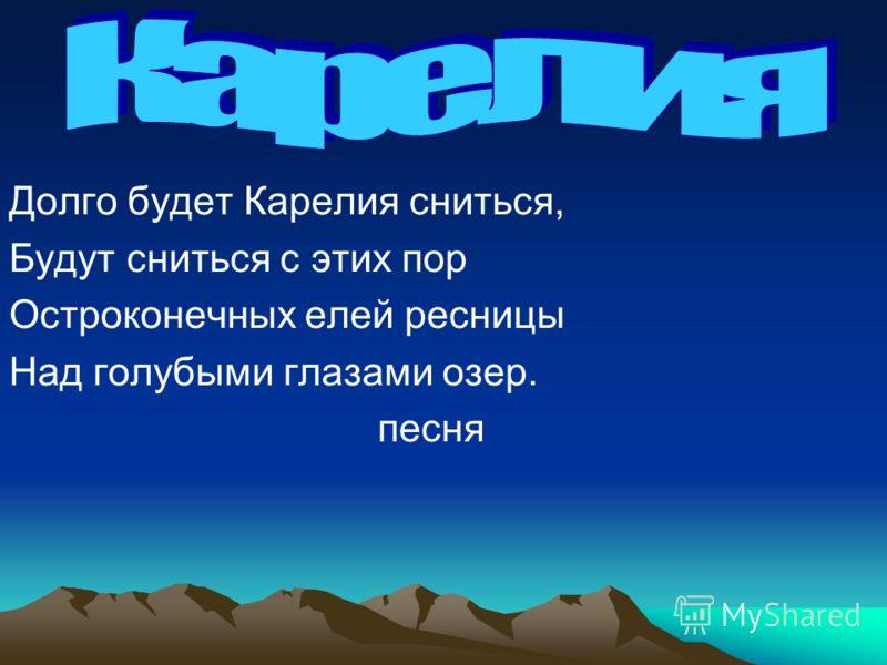 Долго будет Карелия сниться, Будут сниться с этих пор Остроконечных елей ресницы Над голубыми глазами озер. песня