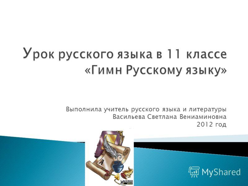 Выполнила учитель русского языка и литературы Васильева Светлана Вениаминовна 2012 год