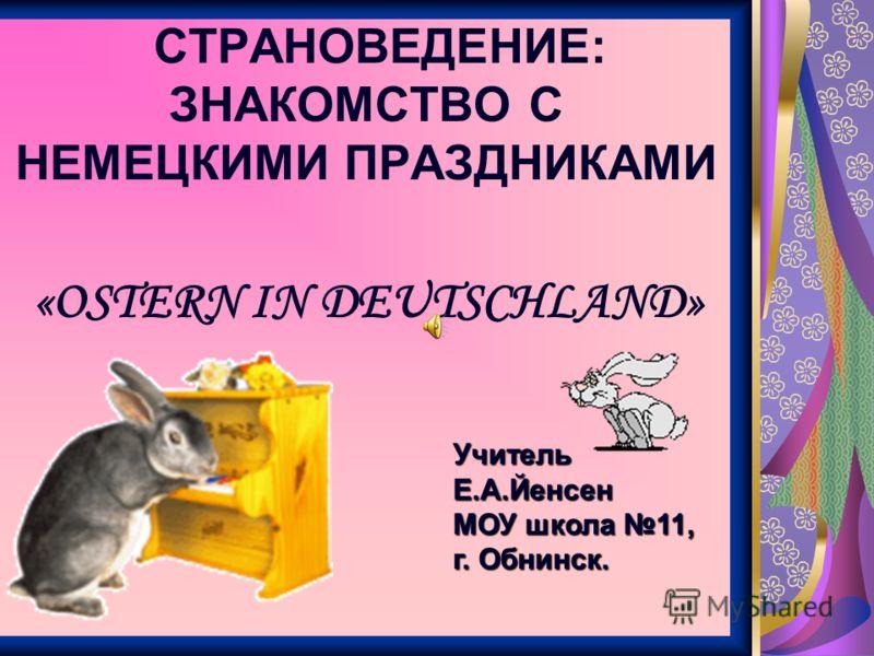 СТРАНОВЕДЕНИЕ: ЗНАКОМСТВО С НЕМЕЦКИМИ ПРАЗДНИКАМИ Учитель Е.А.Йенсен МОУ школа 11, г. Обнинск. «OSTERN IN DEUTSCHLAND»