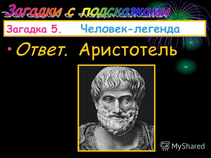 Загадка 5. Человек-легенда Он жил в IV в. до н.э. Он был воспитателем Александра Македонского. Его сочинения относятся ко всем областям знаний того времени: философии, астрономии, механике, акустике, оптике, метеорологии. В основе его физики лежали р