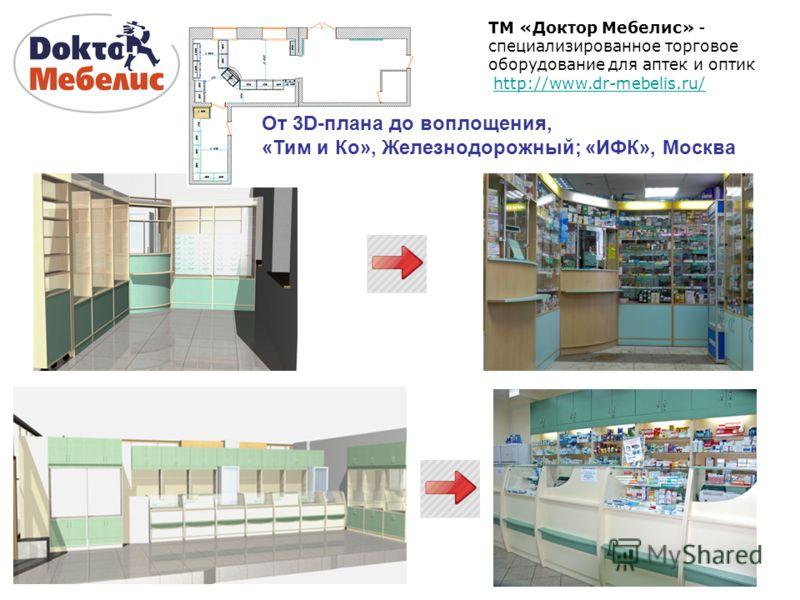 ТМ «Доктор Мебелис» - специализированное торговое оборудование для аптек и оптик http://www.dr-mebelis.ru/ От 3D-плана до воплощения, «Тим и Ко», Железнодорожный; «ИФК», Москва