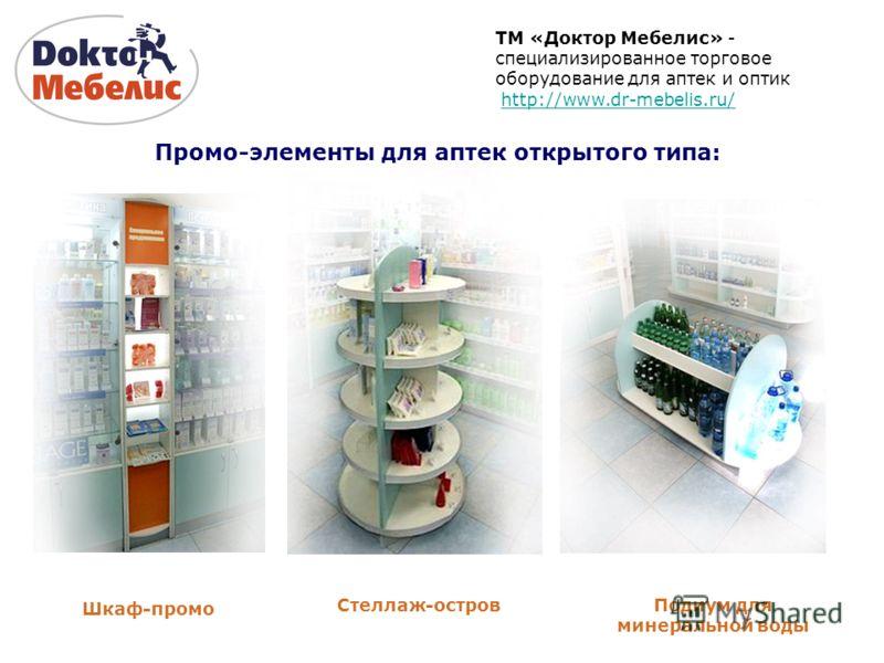ТМ «Доктор Мебелис» - специализированное торговое оборудование для аптек и оптик http://www.dr-mebelis.ru/ Шкаф-промо Стеллаж-островПодиум для минеральной воды Промо-элементы для аптек открытого типа: