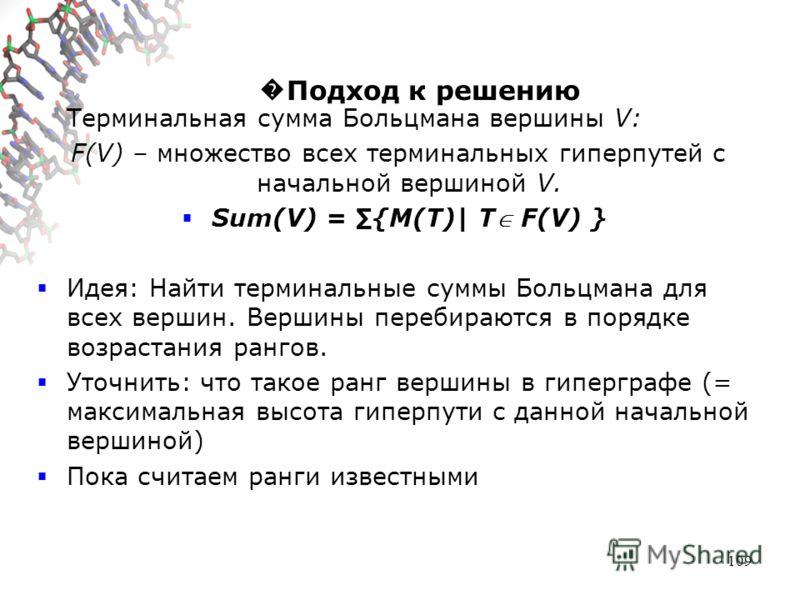 109 Подход к решению Терминальная сумма Больцмана вершины V: F(V) – множество всех терминальных гиперпутей с начальной вершиной V. Sum(V) = {M(T)| T F(V) } Идея: Найти терминальные суммы Больцмана для всех вершин. Вершины перебираются в порядке возра