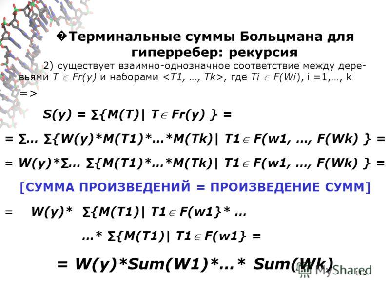 112 Терминальные суммы Больцмана для гиперребер: рекурсия 2) существует взаимно-однозначное соответствие между дере- вьями T Fr(y) и наборами, где Ti F(Wi), i =1,…, k => S(y) = {M(T)| T Fr(y) } = = … {W(y)*M(T1)*…*M(Tk)| T1 F(w1, …, F(Wk) } = = W(y)*