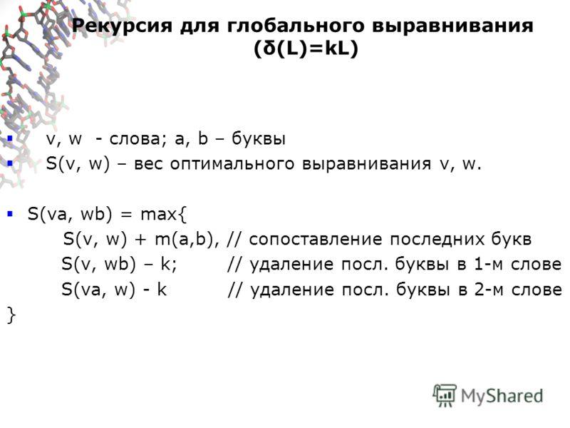 Рекурсия для глобального выравнивания (δ(L)=kL) v, w - слова; a, b – буквы S(v, w) – вес оптимального выравнивания v, w. S(va, wb) = max{ S(v, w) + m(a,b), // сопоставление последних букв S(v, wb) – k; // удаление посл. буквы в 1-м слове S(va, w) - k
