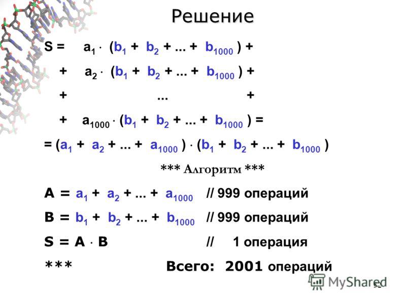52Решение S = a 1 (b 1 + b 2 +... + b 1000 ) + +a 2 (b 1 + b 2 +... + b 1000 ) + +... + + a 1000 (b 1 + b 2 +... + b 1000 ) = = (a 1 + a 2 +... + a 1000 ) (b 1 + b 2 +... + b 1000 ) *** Алгоритм *** A = a 1 + a 2 +... + a 1000 // 999 операций B = b 1