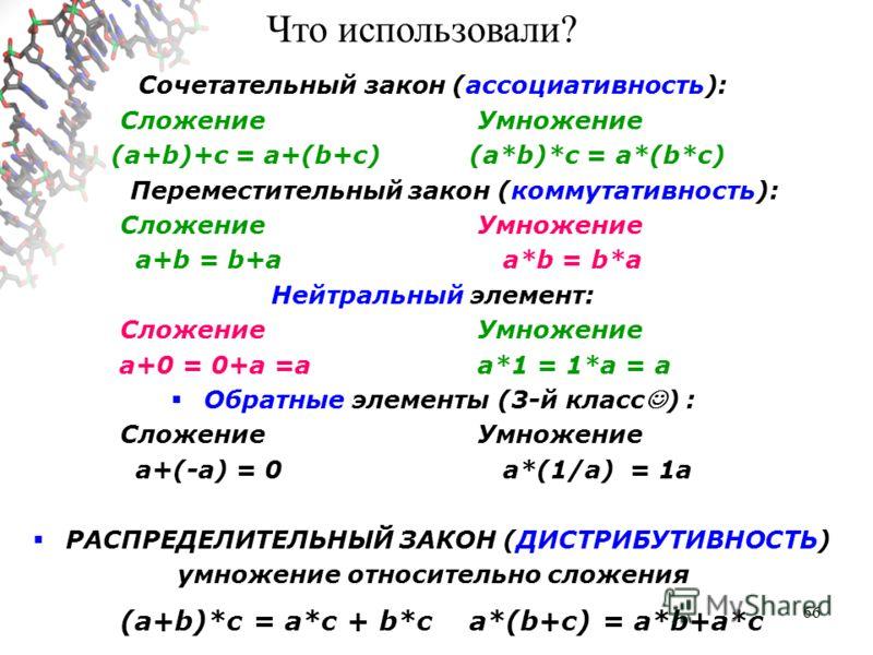66 Сочетательный закон (ассоциативность): Сложение Умножение (a+b)+c = a+(b+c)(a*b)*c = a*(b*c) Переместительный закон (коммутативность): Сложение Умножение a+b = b+a a*b = b*a Нейтральный элемент: Сложение Умножение a+0 = 0+a =а a*1 = 1*a = a Обратн