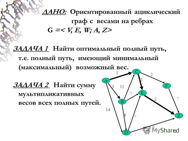 73 ДАНО: Ориентированный ациклический граф с весами на ребрах G = ЗАДАЧА 1 Найти оптимальный полный путь, т.е. полный путь, имеющий минимальный (максимальный) возможный вес. ЗАДАЧА 2 Найти сумму мультипликативных весов всех полных путей. A C Z B E F
