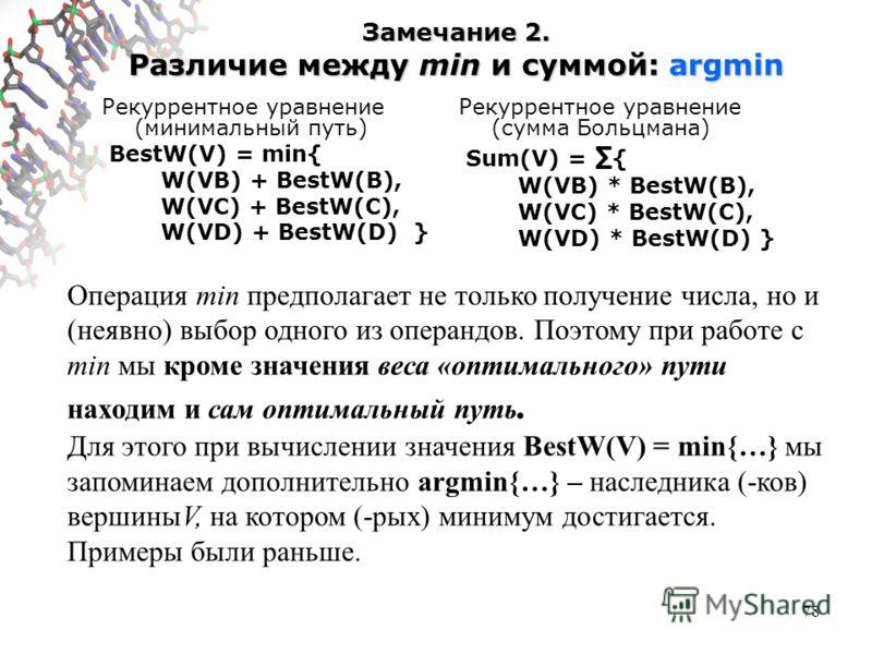 78 Замечание 2. Различие между min и суммой: argmin Рекуррентное уравнение (минимальный путь) BestW(V) = min{ W(VB) + BestW(B), W(VC) + BestW(C), W(VD) + BestW(D) } Рекуррентное уравнение (сумма Больцмана) Sum(V) = { W(VB) * BestW(B), W(VC) * BestW(C