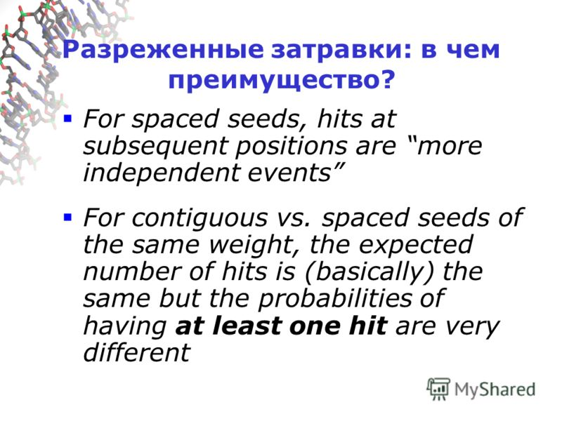 Разреженные затравки: в чем преимущество? For spaced seeds, hits at subsequent positions are more independent events For contiguous vs. spaced seeds of the same weight, the expected number of hits is (basically) the same but the probabilities of havi