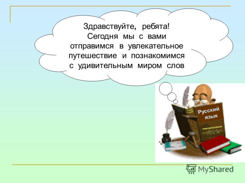 Русский язык Здравствуйте, ребята! Сегодня мы с вами отправимся в увлекательное путешествие и познакомимся с удивительным миром слов