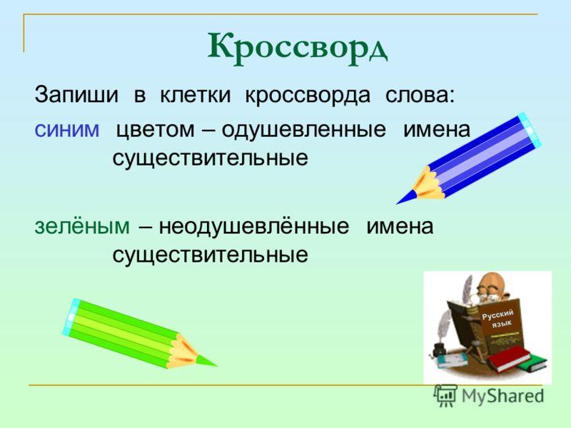 Кроссворд Запиши в клетки кроссворда слова: синим цветом – одушевленные имена существительные зелёным – неодушевлённые имена существительные Русский язык
