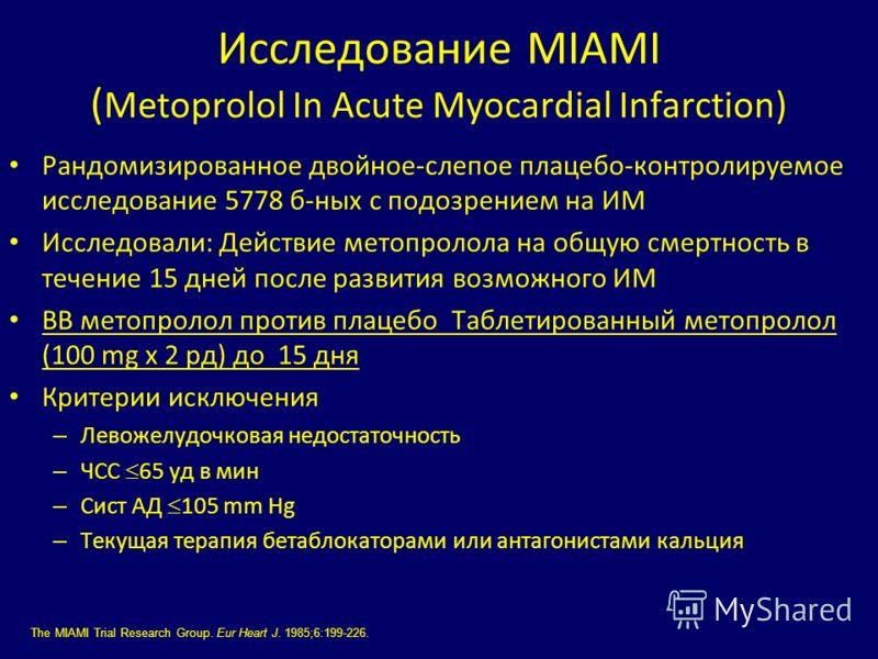 Исследование MIAMI ( Metoprolol In Acute Myocardial Infarction) Рандомизированное двойное-слепое плацебо-контролируемое исследование 5778 б-ных с подозрением на ИМ Исследовали: Действие метопролола на общую смертность в течение 15 дней после развития