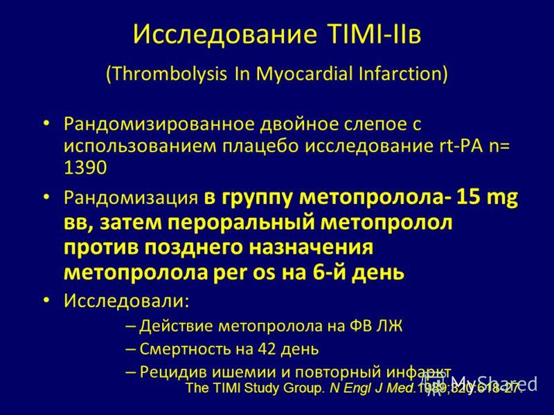 Исследование TIMI-IIв (Thrombolysis In Myocardial Infarction) Рандомизированное двойное слепое с использованием плацебо исследование rt-PA n= 1390 Рандомизация в группу метопролола- 15 mg вв, затем пероральный метопролол против позднего назначения ме