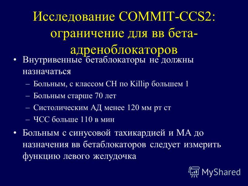 Исследование COMMIT-CCS2: ограничение для вв бета- адреноблокаторов Внутривенные бетаблокаторы не должны назначаться –Больным, с классом СН по Killip большем 1 –Больным старше 70 лет –Систолическим АД менее 120 мм рт ст –ЧСС больше 110 в мин Больным