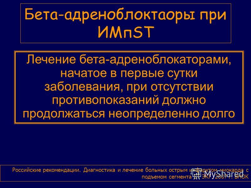 Б ета-адреноблоктаоры при ИМпST Российские рекомендации. Диагностика и лечение больных острым инфарктом миокарда с подъемом сегмента ST ЭКГ. 2007 г. ВНОК Лечение бета-адреноблокаторами, начатое в первые сутки заболевания, при отсутствии противопоказа