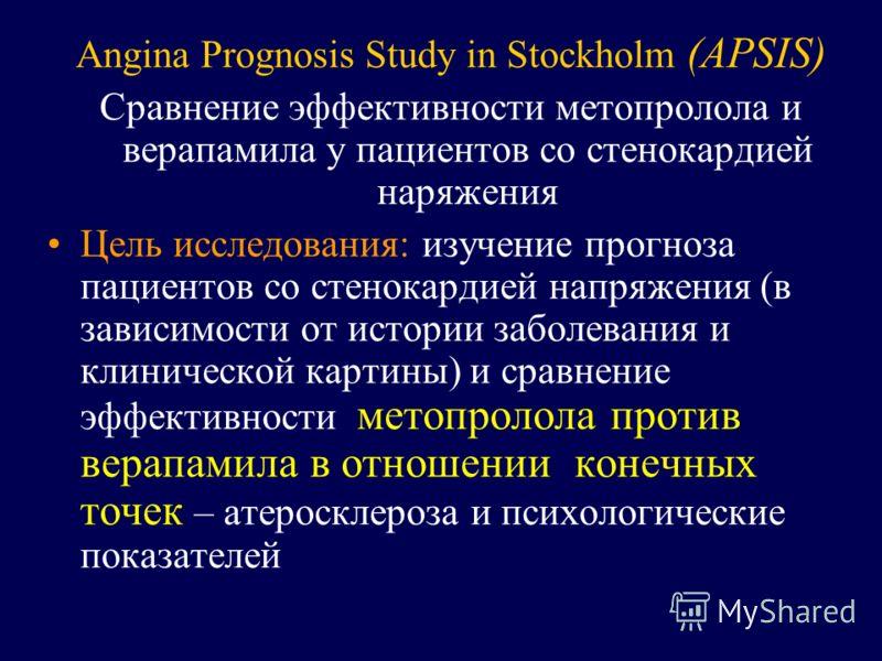 Angina Prognosis Study in Stockholm (APSIS) Сравнение эффективности метопролола и верапамила у пациентов со стенокардией наряжения Цель исследования: изучение прогноза пациентов со стенокардией напряжения (в зависимости от истории заболевания и клини