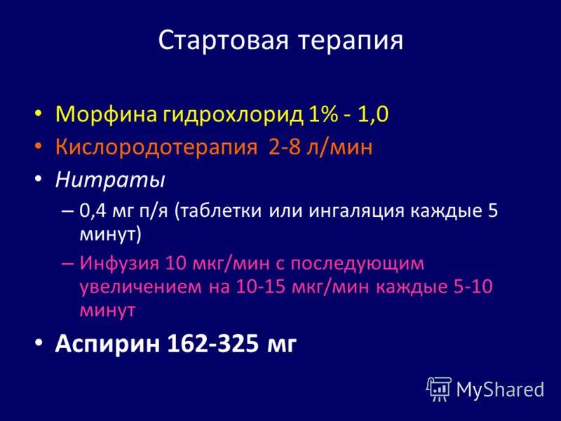 Стартовая терапия Морфина гидрохлорид 1% - 1,0 Кислородотерапия 2-8 л/мин Нитраты – 0,4 мг п/я (таблетки или ингаляция каждые 5 минут) – Инфузия 10 мкг/мин с последующим увеличением на 10-15 мкг/мин каждые 5-10 минут Аспирин 162-325 мг
