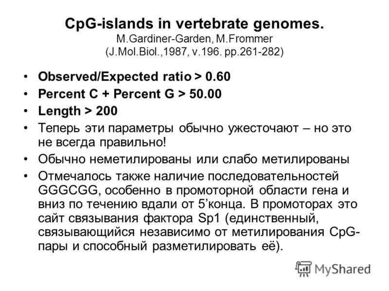 CpG-islands in vertebrate genomes. M.Gardiner-Garden, M.Frommer (J.Mol.Biol.,1987, v.196. pp.261-282) Observed/Expected ratio > 0.60 Percent C + Percent G > 50.00 Length > 200 Теперь эти параметры обычно ужесточают – но это не всегда правильно! Обычн