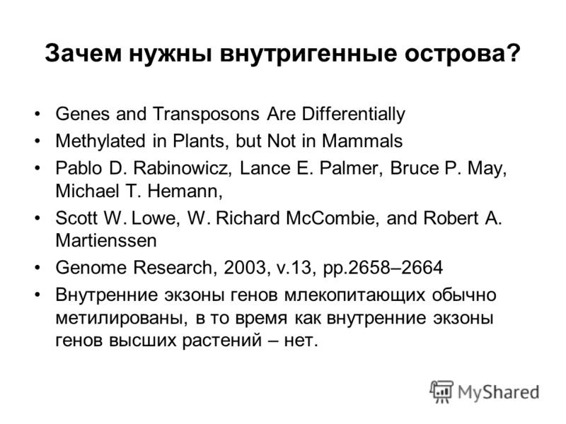 Зачем нужны внутригенные острова? Genes and Transposons Are Differentially Methylated in Plants, but Not in Mammals Pablo D. Rabinowicz, Lance E. Palmer, Bruce P. May, Michael T. Hemann, Scott W. Lowe, W. Richard McCombie, and Robert A. Martienssen G
