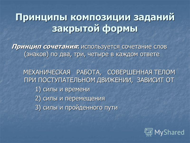 Принципы композиции заданий закрытой формы Принцип сочетания: используется сочетание слов (знаков) по два, три, четыре в каждом ответе МЕХАНИЧЕСКАЯ РАБОТА, СОВЕРШЕННАЯ ТЕЛОМ ПРИ ПОСТУПАТЕЛЬНОМ ДВИЖЕНИИ, ЗАВИСИТ ОТ МЕХАНИЧЕСКАЯ РАБОТА, СОВЕРШЕННАЯ ТЕЛ