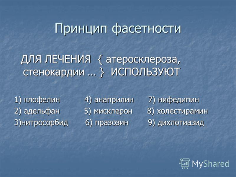 Принцип фасетности ДЛЯ ЛЕЧЕНИЯ { атеросклероза, стенокардии … } ИСПОЛЬЗУЮТ ДЛЯ ЛЕЧЕНИЯ { атеросклероза, стенокардии … } ИСПОЛЬЗУЮТ 1) клофелин 4) анаприлин 7) нифедипин 2) адельфан 5) мисклерон 8) холестирамин 3)нитросорбид 6) празозин 9) дихлотиазид
