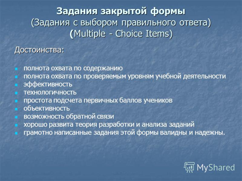 Задания закрытой формы (Задания с выбором правильного ответа) (Multiple - Choice Items) Достоинства: полнота охвата по содержанию полнота охвата по проверяемым уровням учебной деятельности эффективность технологичность простота подсчета первичных бал