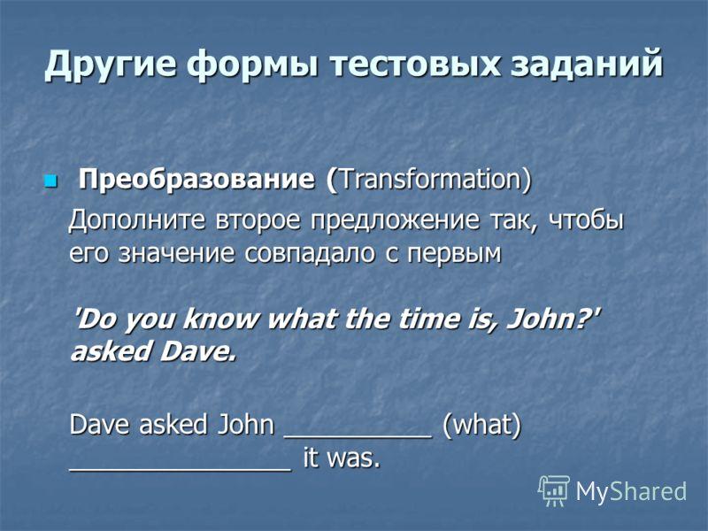 Другие формы тестовых заданий Преобразование (Transformation) Преобразование (Transformation) Дополните второе предложение так, чтобы его значение совпадало с первым 'Do you know what the time is, John?' asked Dave. Дополните второе предложение так,