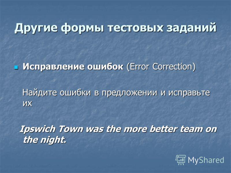 Другие формы тестовых заданий Исправление ошибок (Error Correction) Исправление ошибок (Error Correction) Найдите ошибки в предложении и исправьте их Найдите ошибки в предложении и исправьте их Ipswich Town was the more better team on the night. Ipsw