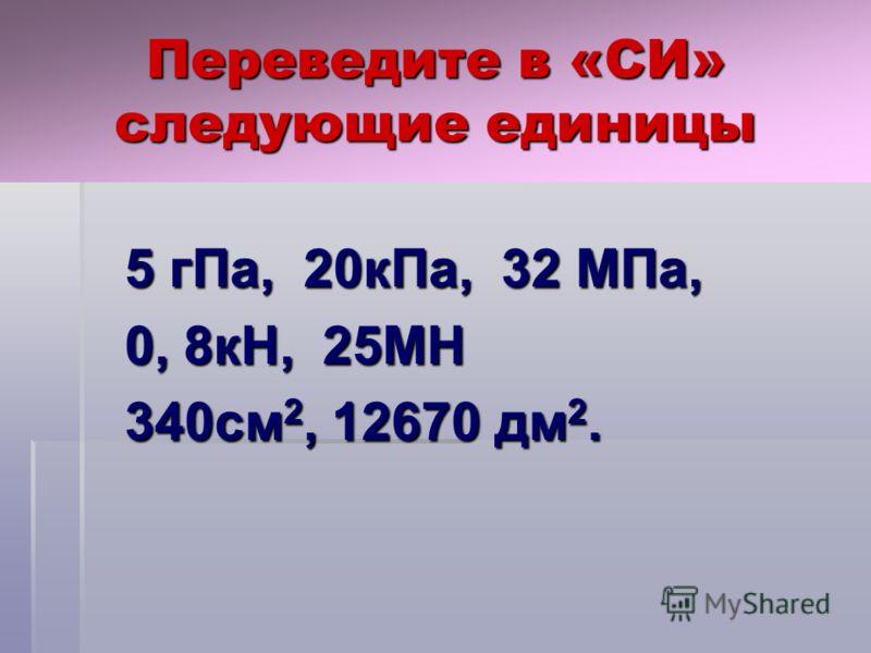 Переведите в «СИ» следующие единицы 5 гПа, 20кПа, 32 МПа, 5 гПа, 20кПа, 32 МПа, 0, 8кН, 25МН 0, 8кН, 25МН 340см 2, 12670 дм 2. 340см 2, 12670 дм 2.