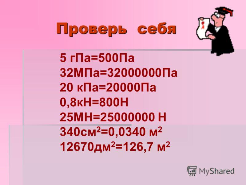 Проверь себя 5 гПа=500Па 32МПа=32000000Па 20 кПа=20000Па 0,8кН=800Н 25МН=25000000 Н 340см 2 =0,0340 м 2 12670дм 2 =126,7 м 2